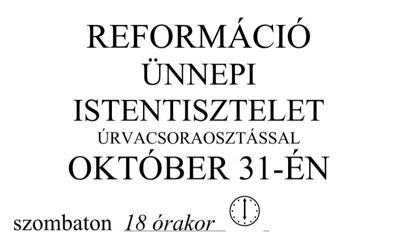 REFORMÁCIÓ ÜNNEPI ISTENTISZTELET ÚRVACSORAOSZTÁSSAL OKTÓBER 31. 18 ÓRA